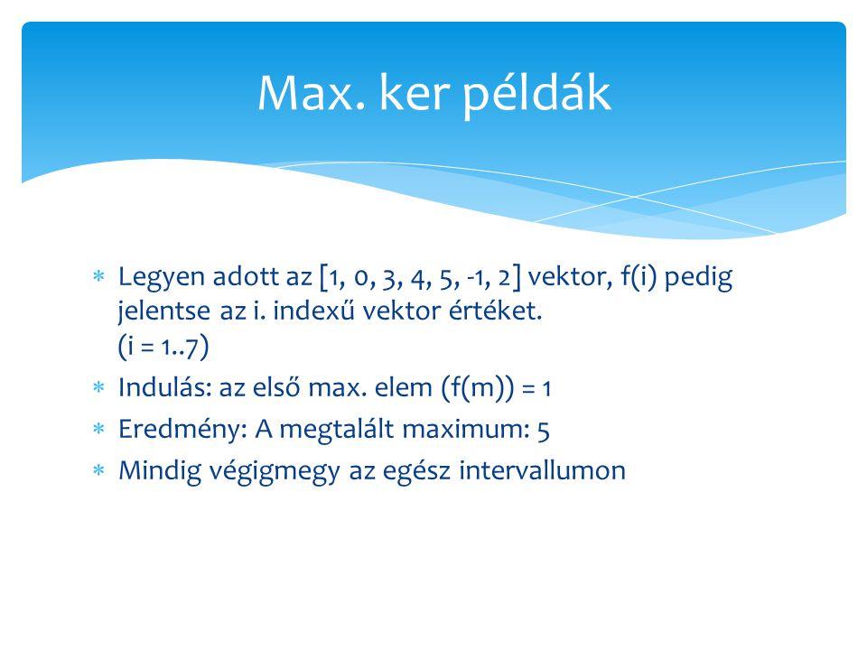 Max. ker példák Legyen adott az [1, 0, 3, 4, 5, -1, 2] vektor, f(i) pedig jelentse az i. indexű vektor értéket. (i = 1..7)